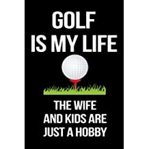 Golf Is My Life The Wife And Kids Are Just A Hobby: Funny Notebooks And Journals To Write In For Men, 6 x 9, 108 Pages