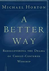 A Better Way: Rediscovering the Drama of GodCentered Worship