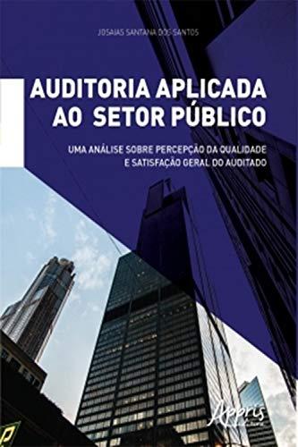 Auditoria Aplicada ao Setor Público:: Uma Análise sobre Percepção da Qualidade e Satisfação Geral do Auditado (Portuguese Edition)
