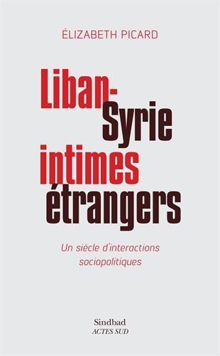 Liban-Syrie, intimes étrangers : Un siècle d'interactions sociopolitiques par Elizabeth Picard
