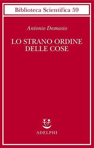Lo strano ordine delle cose. La vita, i sentimenti e la creazione della cultura (Biblioteca scientifica) por Antonio R. Damasio