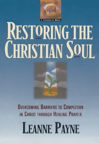 Restoring the Christian Soul: Overcoming Barriers to Completion in Christ through Healing Prayer por Leanne Payne