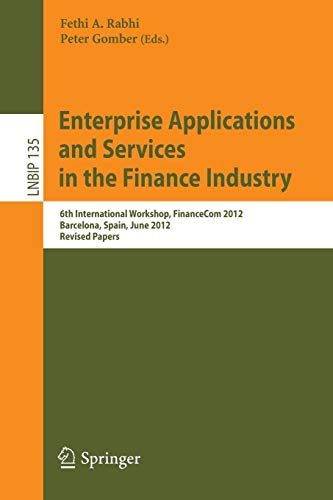 Enterprise Applications and Services in the Finance Industry: 6th International Workshop, FinanceCom 2012, Barcelona, Spain, June 10, 2012, Revised ... in Business Information Processing, Band 135)