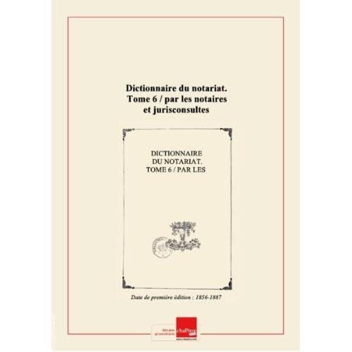 Dictionnaire du notariat. Tome 6 / par les notaires et jurisconsultes rédacteurs du 'Journal des notaires et des avocats' [Edition de 1856-1887]
