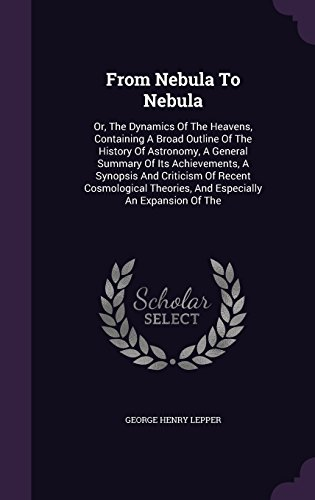 From Nebula To Nebula: Or, The Dynamics Of The Heavens, Containing A Broad Outline Of The History Of Astronomy, A General Summary Of Its Achievements, ... Theories, And Especially An Expansion Of The
