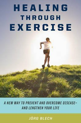 [Healing Through Exercise: Scientifically-Proven Ways to Prevent and Overcome Illness and Lengthen Your Life] (By: Jrg Blech) [published: April, 2009]