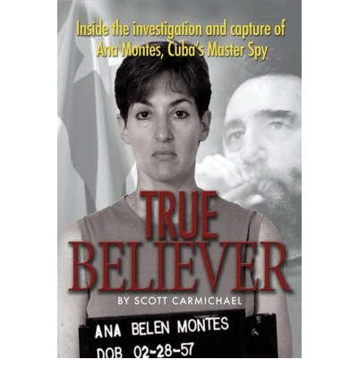 Carmichael Scott (True Believer: Inside the Investigation and Capture of Ana Montes, Cuba's Master Spy (Hardback) - Common)