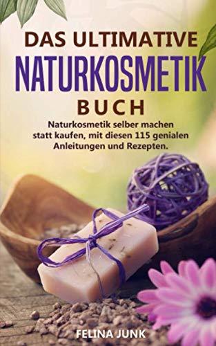 Naturkosmetik -Das ultimative Buch: Naturkosmetik selber machen statt kaufen, mit diesen 115 genialen Anleitungen und Rezepten. (Body and Mind, Band 3)