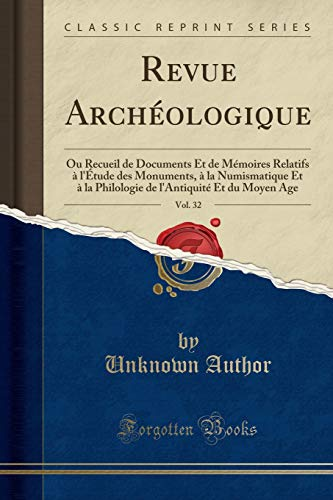 Revue Archéologique, Vol. 32: Ou Recueil de Documents Et de Mémoires Relatifs À l'Étude Des Monuments, À La Numismatique Et À La Philologie de l'Antiquité Et Du Moyen Age (Classic Reprint) par Unknown Author
