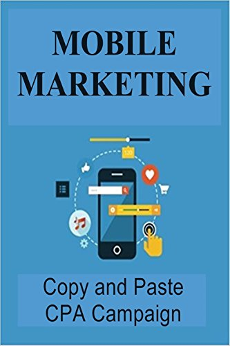 MOBILE MARKETING: MOBILE CPA COPY AND PASTE CAMPAIGN: DUPLICATE MY PROVEN CAMPAIGN TO PROFIT ( Mobile app development, App development, Apps marketing, ... App monetization ) (English Edition)