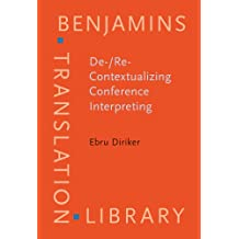 De-/Re-Contextualizing Conference Interpreting: Interpreters in the Ivory Tower?: Intepreters in the Ivory Tower? (Benjamins Translation Library)
