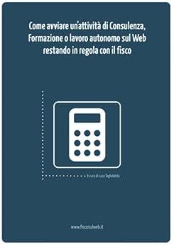 Come avviare un'attività di Consulenza, Formazione o di Lavoro Autonomo sul Web restando in regola con il fisco (Italian Edition) von [Taglialatela, Luca]