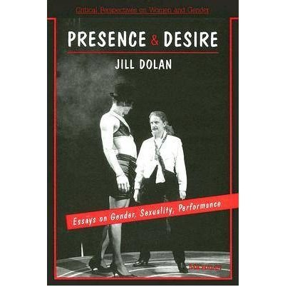 [(Presence and Desire: Essays on Gender, Sexuality, Performance)] [Author: Jill Dolan] published on (March, 1994)