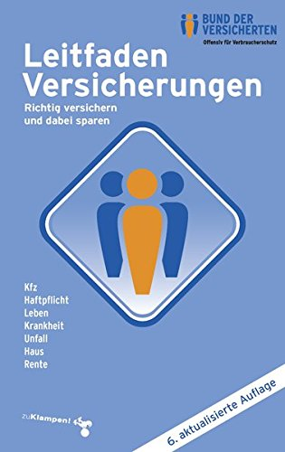 Leitfaden Versicherungen: Richtig versichern und dabei sparen Kfz - Haftpflicht - Leben - Krankheit - Unfall - Haus - Rente