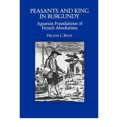 [ PEASANTS AND KING IN BURGUNDY: AGRARIAN FOUNDATIONS OF FRENCH ABSOLUTISM[ PEASANTS AND KING IN BURGUNDY: AGRARIAN FOUNDATIONS OF FRENCH ABSOLUTISM ] BY ROOT, HILTON L. ( AUTHOR )DEC-04-1992 PAPERBACK ] Peasants and King in Burgundy: Agrarian Foundations of French Absolutism[ PEASANTS AND KING IN BURGUNDY: AGRARIAN FOUNDATIONS OF FRENCH ABSOLUTISM ] By Root, Hilton L. ( Author )Dec-04-1992 Paperback By Root, Hilton L. ( Author ) Jun-1992 [ Paperback ] (King California Foundation)