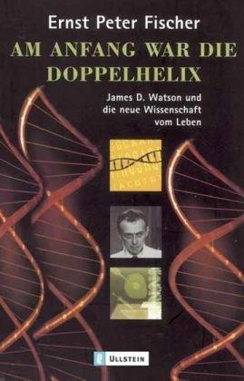 Am Anfang war die Doppelhelix: James D. Watson und die neue Wissenschaft vom Leben (Watson D James)