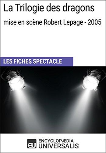La Trilogie des dragons (mise en scène Robert Lepage - 2005): Les Fiches Spectacle d'Universalis