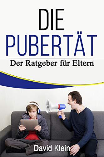 Die Pubertät; Der Ratgeber für Eltern, wie du in dieser wichtigen Zeit für dein Kind ein Freund statt Feind wirst!
