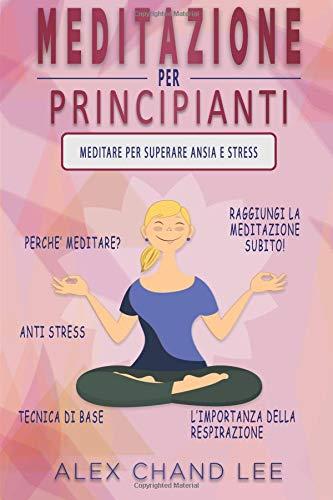 MEDITAZIONE PER PRINCIPIANTI: Meditare per superare Ansia e Stress