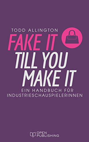 FAKE IT TILL YOU MAKE IT: Handbuch für Industrieschauspielerinnen