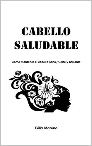 Cabello saludable: Como mantener el cabello sano, fuerte y brillante. por Felix Moreno