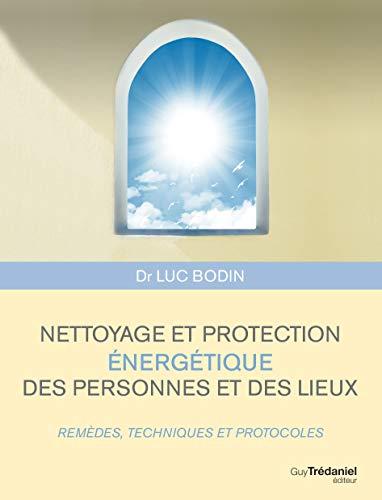Nettoyage et protection énergétique des personnes et des lieux : Remèdes, techniques et...