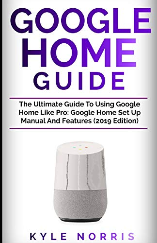 he Ultimate Guide To Using Google Home Like Pro: Google Home Set Up Manual And Features (2019 Edition) ()
