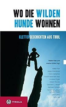 Wo die wilden Hunde wohnen: Klettergeschichten aus Tirol von [Klier, Walter, Köhler, Anette]