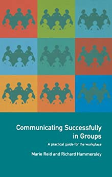 Communicating Successfully in Groups: A Practical Guide for the Workplace von [Hammersley, Richard, Reid, Marie]
