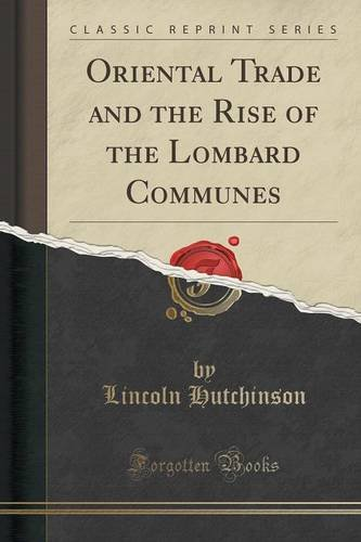 Oriental Trade and the Rise of the Lombard Communes (Classic Reprint)