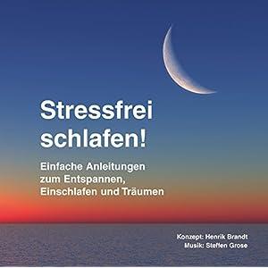 Stressfrei schlafen! Einfache Anleitungen zum Entspannen, Einschlafen und Träumen