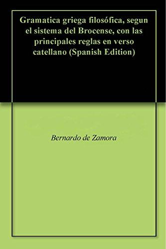 Gramatica griega filosófica, segun el sistema del Brocense, con las principales reglas en verso catellano por Bernardo de Zamora