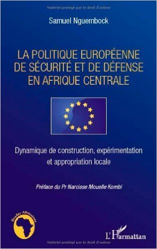 La politique européenne de sécurité et de défense en Afrique centrale : Dynamique de construction, expérimentation et appropriation locale de Samuel Nguembock,Narcisse Mouelle Kombi (Préface) ( 29 mars 2012 )