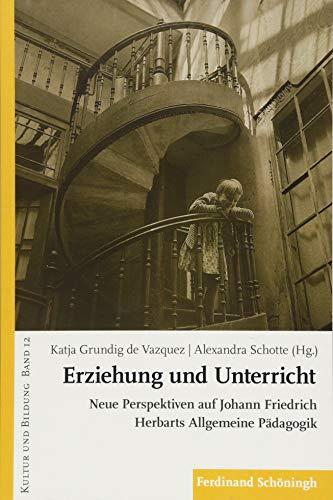 Erziehung und Unterricht: Neue Perspektiven auf Johann Friedrich Herbarts Allgemeine Pädagogik (KULTUR UND BILDUNG, Band 12)
