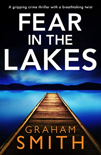 Fear in the Lakes: A gripping crime thriller with a breathtaking twist by [Smith, Graham]