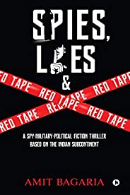 Spies, Lies & Red Tape : A Spy-Military-Political Fiction Thrillerbased on the Indian Subconti