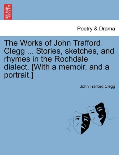 The Works of John Trafford Clegg ... Stories, sketches, and rhymes in the Rochdale dialect. [With a memoir, and a portrait.]
