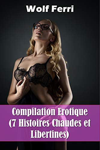Compilation Erotique (7 Histoires Chaudes et Libertines) par  Wolf Ferri