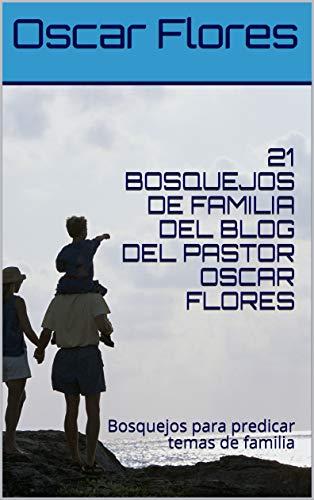 21 BOSQUEJOS DE FAMILIA DEL BLOG DEL PASTOR OSCAR FLORES: Bosquejos para predicar temas de