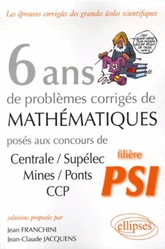 6 ans de problèmes corrigés de mathématiques posés aux concours Centrale/Supélec, Mines/Ponts CCP filière PSI