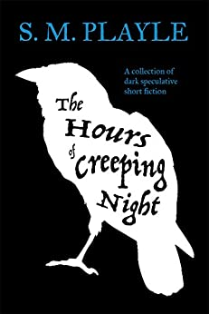 The Hours of Creeping Night - A collection of dark speculative short fiction by [Playle, S. M.]