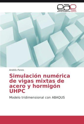 Simulación numérica de vigas mixtas de acero y hormigón UHPC: Modelo tridimensional con ABAQUS por Andrés Panes