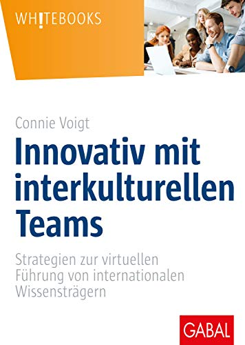 Innovativ mit interkulturellen Teams: Strategien zur virtuellen Führung von internationalen Wissensträgern (Whitebooks)