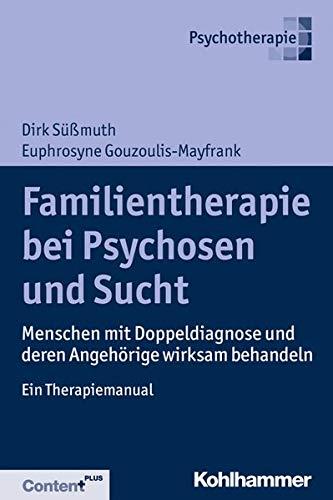 Familientherapie bei Psychosen und Sucht: Menschen mit Doppeldiagnose und deren Angehörige wirksam behandeln - Ein Therapiemanual