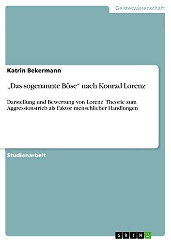 """""""Das sogenannte Böse"""" nach Konrad Lorenz: Darstellung und Bewertung von Lorenz' Theorie  zum Aggressionstrieb als Faktor menschlicher Handlungen"""