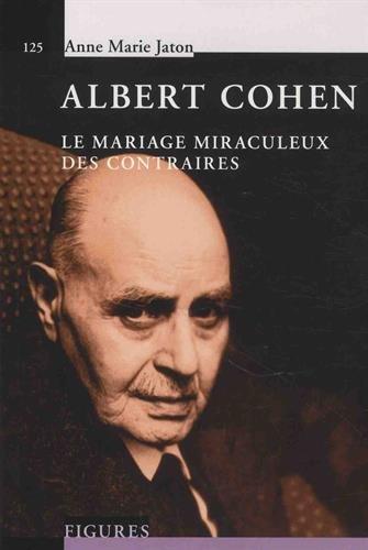 Albert Cohen: Ou le mariage miraculeux des contraires