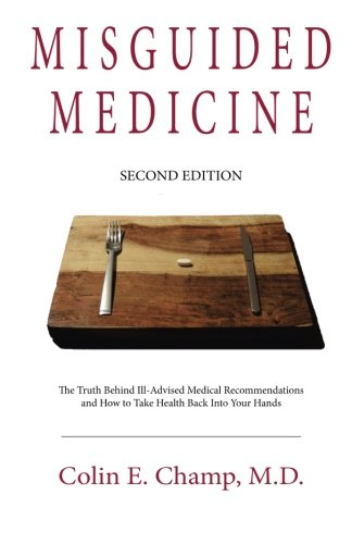 Misguided Medicine: Second Edition: The truth behind ill-advised medical recommendations and how to take health back into your hands por Colin E. Champ