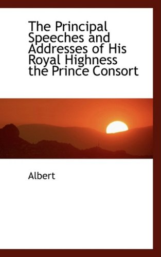 The Principal Speeches and Addresses of His Royal Highness the Prince Consort