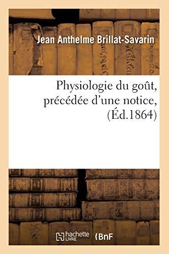 Physiologie du goût, précédée d'une notice, (Éd.1864) (Philosophie) por BRILLAT SAVARIN J A