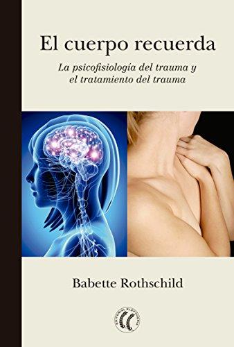El cuerpo recuerda: La psicofisiología del trauma y el tratamiento del trauma por Babette Rothschild